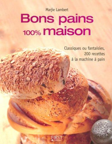 Bons pains 100% maison : Classiques ou fantaisies, 200 recettes a la machine a pain '07