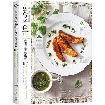 學會吃「香草」 料理百變滋味好:117種台灣最容易取得的新鮮、乾燥香草、香花與香料。117道超簡單實用料理與飲品 '18
