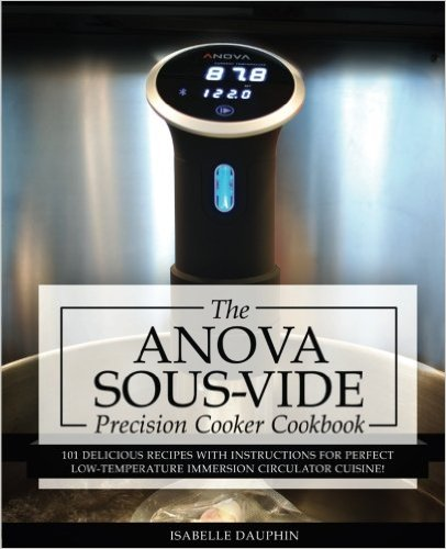 Anova Sous Vide Precision Cooker Cookbook: 101 Delicious Recipes With Instructions For Perfect Low-Temperature Immersion Circulator Cuisine! (Sous-Vide Immersion Gourmet Cookbooks) (Volume 2)  '16
